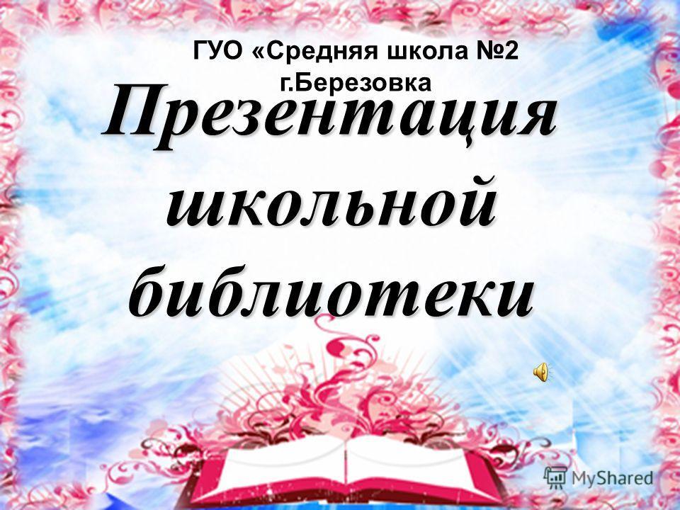 Презентация школьной библиотеки ГУО «Средняя школа 2 г.Березовка