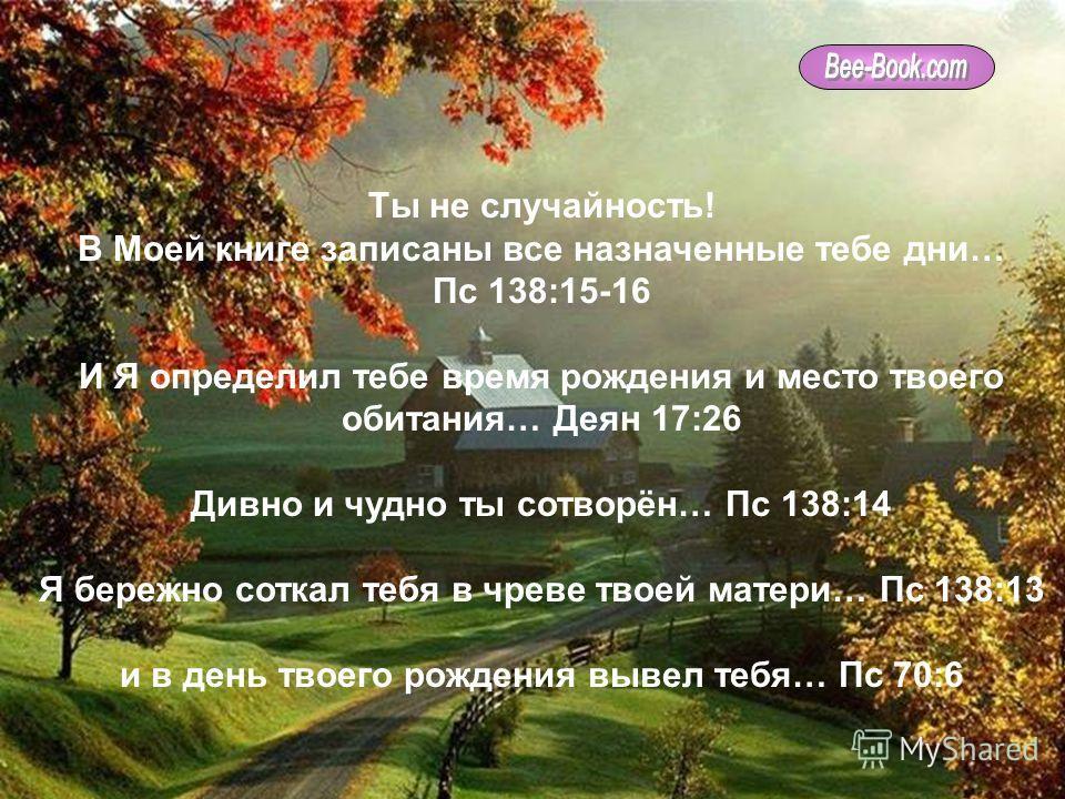 Мною ты живёшь, движешься и существуешь… Деян 17:28 ведь ты из Моего рода… Деян 17:28 Я познал тебя прежде твоего зачатия … Иер 1:4-5 и избрал тебя прежде создания мира… Еф 1:11-12