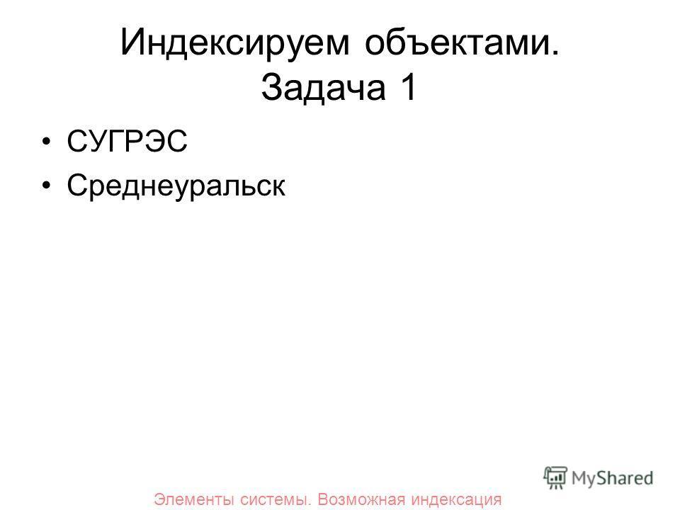 Индексируем объектами. Задача 1 СУГРЭС Среднеуральск Элементы системы. Возможная индексация
