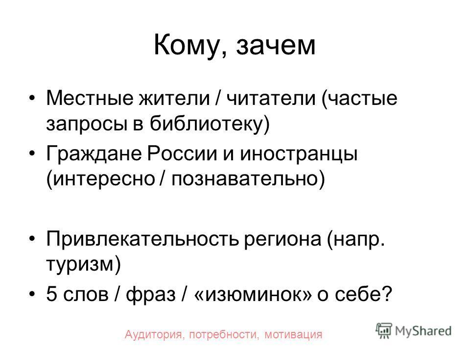 Кому, зачем Местные жители / читатели (частые запросы в библиотеку) Граждане России и иностранцы (интересно / познавательно) Привлекательность региона (напр. туризм) 5 слов / фраз / «изюминок» о себе? Аудитория, потребности, мотивация