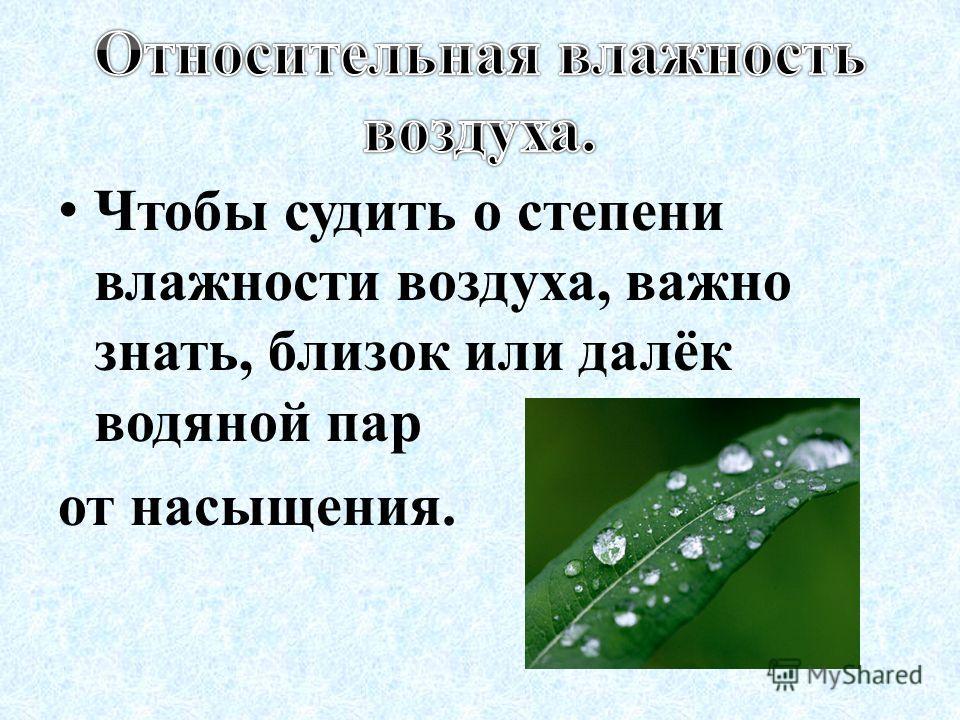Чтобы судить о степени влажности воздуха, важно знать, близок или далёк водяной пар от насыщения.