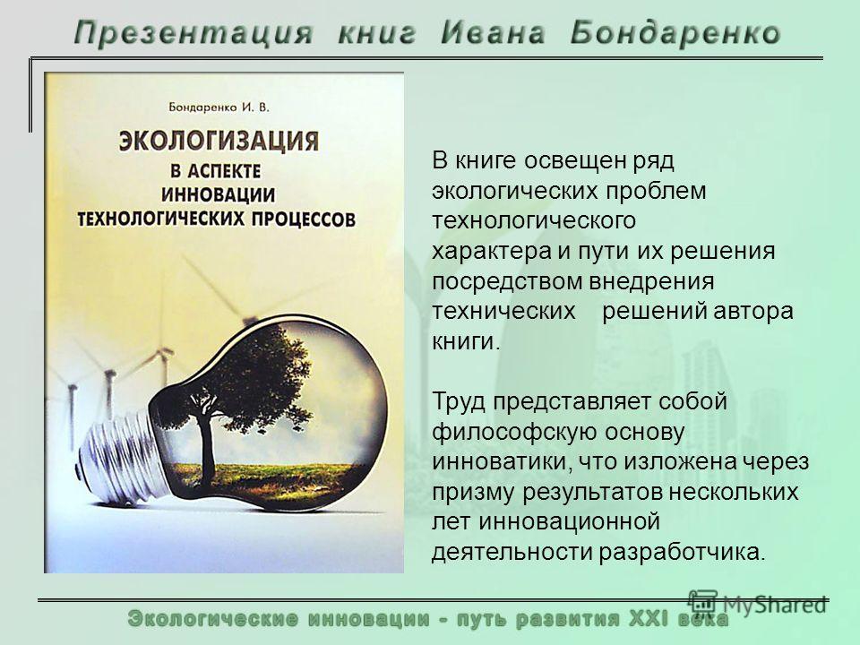 В книге освещен ряд экологических проблем технологического характера и пути их решения посредством внедрения технических решений автора книги. Труд представляет собой философскую основу инноватики, что изложена через призму результатов нескольких лет