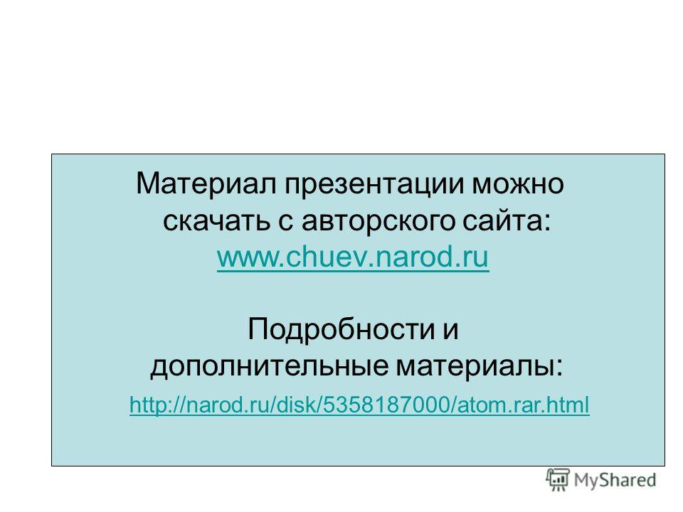 Материал презентации можно скачать с авторского сайта: www.chuev.narod.ru Подробности и дополнительные материалы: http://narod.ru/disk/5358187000/atom.rar.html
