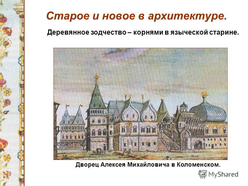 Старое и новое в архитектуре. Деревянное зодчество – корнями в языческой старине. Дворец Алексея Михайловича в Коломенском.