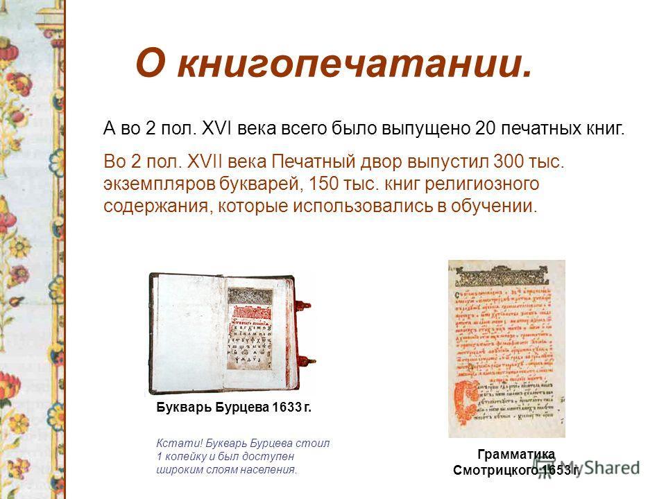 О книгопечатании. Букварь Бурцева 1633 г. А во 2 пол. XVI века всего было выпущено 20 печатных книг. Во 2 пол. XVII века Печатный двор выпустил 300 тыс. экземпляров букварей, 150 тыс. книг религиозного содержания, которые использовались в обучении. К