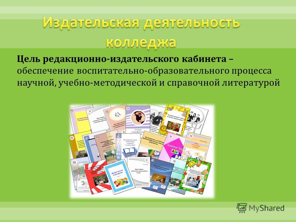 Цель редакционно - издательского кабинета – обеспечение воспитательно - образовательного процесса научной, учебно - методической и справочной литературой