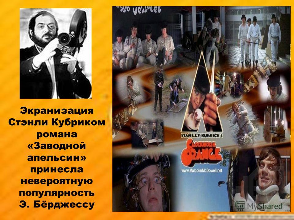 Экранизация Стэнли Кубриком романа «Заводной апельсин» принесла невероятную популярность Э. Бёрджессу