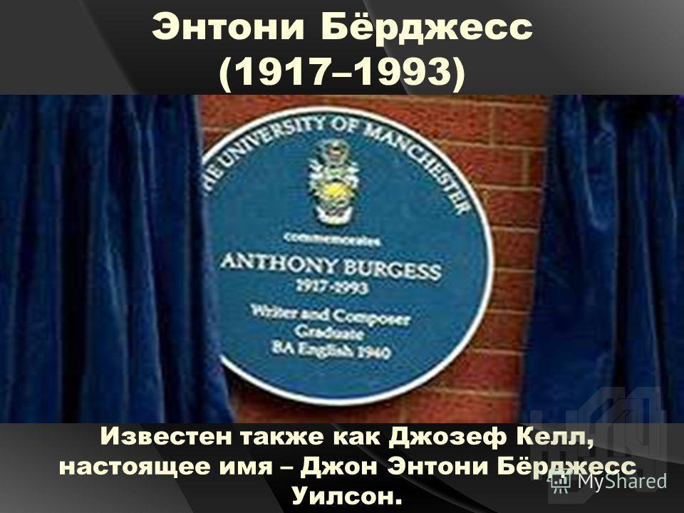 Энтони Бёрджесс (1917–1993) Известен также как Джозеф Келл, настоящее имя – Джон Энтони Бёрджесс Уилсон.