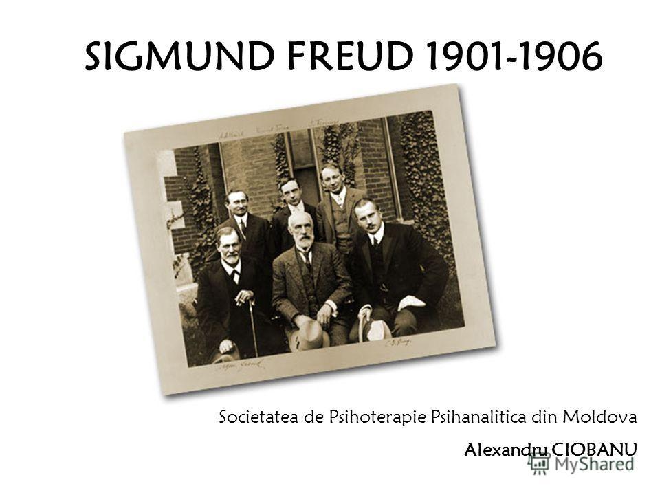 SIGMUND FREUD 1901-1906 Societatea de Psihoterapie Psihanalitica din Moldova Alexandru CIOBANU