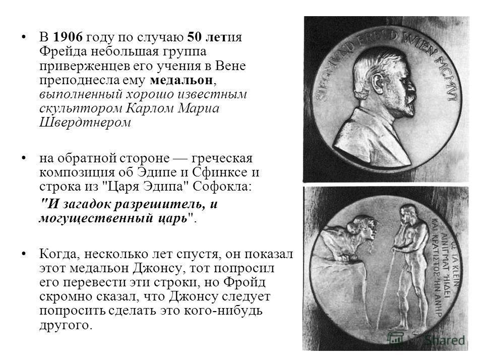 В 1906 году по случаю 50 летия Фрейда небольшая группа приверженцев его учения в Вене преподнесла ему медальон, выполненный хорошо известным скульптором Карлом Мариа Швердтнером на обратной стороне греческая композиция об Эдипе и Сфинксе и строка из