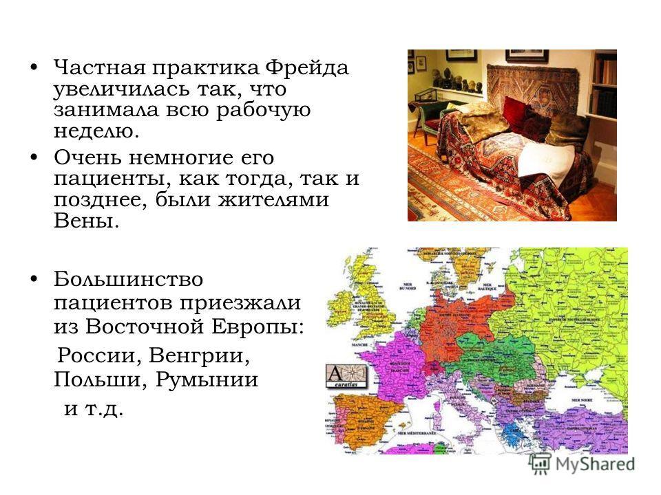 Частная практика Фрейда увеличилась так, что занимала всю рабочую неделю. Очень немногие его пациенты, как тогда, так и позднее, были жителями Вены. Большинство пациентов приезжали из Восточной Европы: России, Венгрии, Польши, Румынии и т.д.