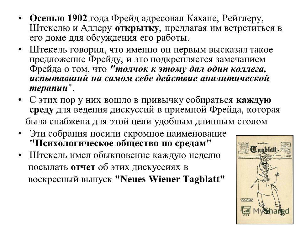 Осенью 1902 года Фрейд адресовал Кахане, Рейтлеру, Штекелю и Адлеру открытку, предлагая им встретиться в его доме для обсуждения его работы. Штекель говорил, что именно он первым высказал такое предложение Фрейду, и это подкрепляется замечанием Фрейд