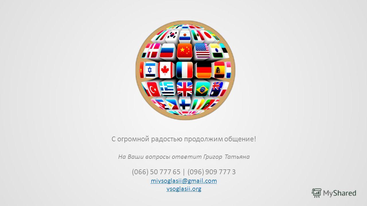 С огромной радостью продолжим общение! На Ваши вопросы ответит Григор Татьяна (066) 50 777 65 | (096) 909 777 3 mivsoglasii@gmail.com vsoglasii.org
