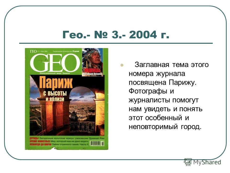 Гео.- 3.- 2004 г. Заглавная тема этого номера журнала посвящена Парижу. Фотографы и журналисты помогут нам увидеть и понять этот особенный и неповторимый город.