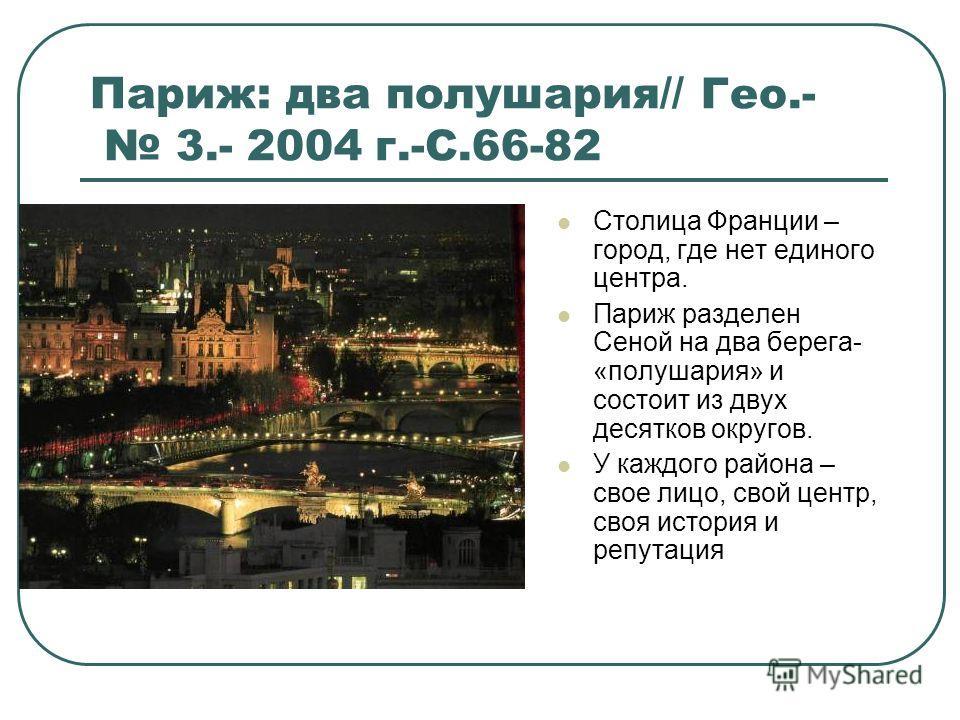 Париж: два полушария// Гео.- 3.- 2004 г.-С.66-82 Столица Франции – город, где нет единого центра. Париж разделен Сеной на два берега- «полушария» и состоит из двух десятков округов. У каждого района – свое лицо, свой центр, своя история и репутация