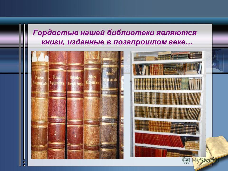 Гордостью нашей библиотеки являются книги, изданные в позапрошлом веке…