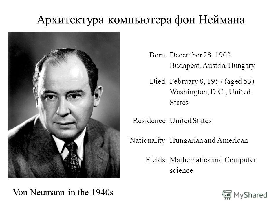 Архитектура компьютера фон Неймана Von Neumann in the 1940s Born December 28, 1903 Budapest, Austria-Hungary Died February 8, 1957 (aged 53) Washington, D.C., United States ResidenceUnited States NationalityHungarian and American FieldsMathematics an