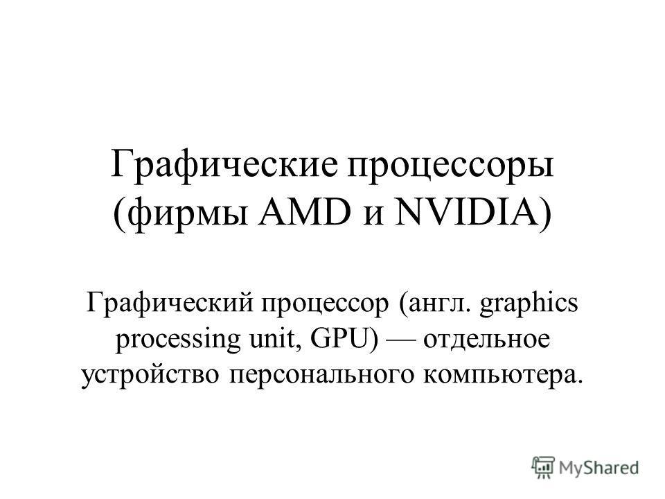 Графические процессоры (фирмы AMD и NVIDIA) Графический процессор (англ. graphics processing unit, GPU) отдельное устройство персонального компьютера.