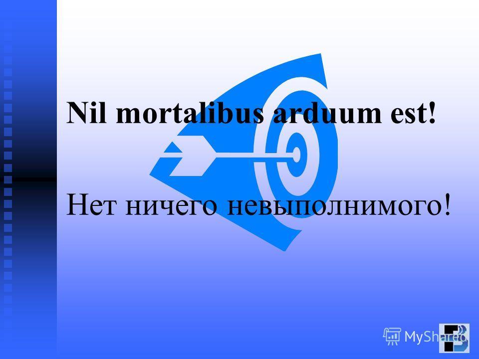 Nil mortalibus arduum est! Нет ничего невыполнимого!