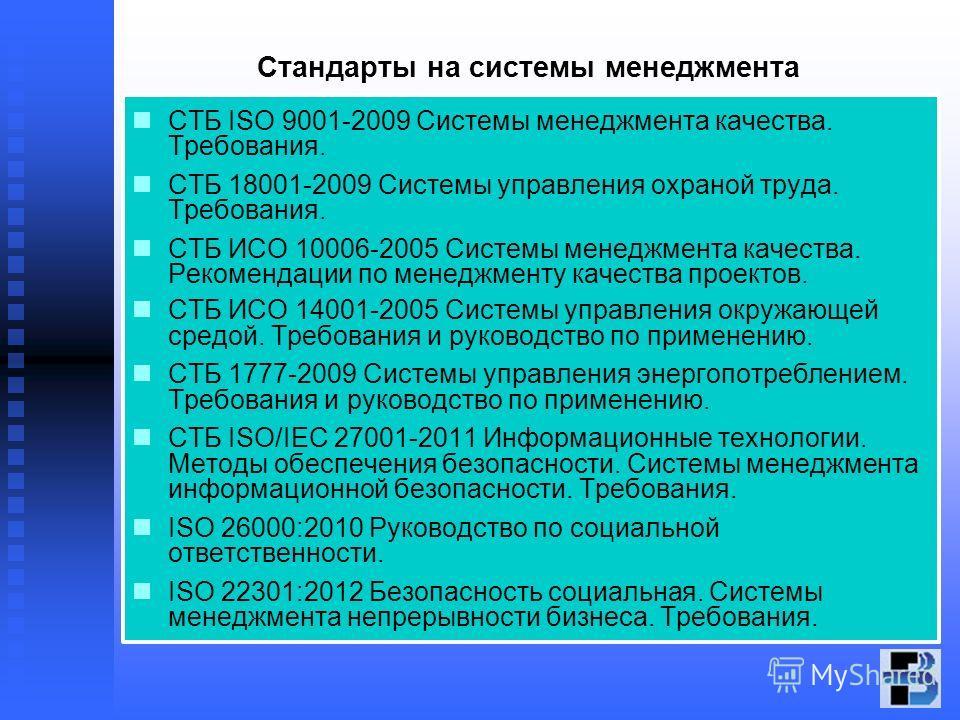 Стандарты на системы менеджмента СТБ ISO 9001-2009 Системы менеджмента качества. Требования. СТБ 18001-2009 Системы управления охраной труда. Требования. СТБ ИСО 10006-2005 Системы менеджмента качества. Рекомендации по менеджменту качества проектов.