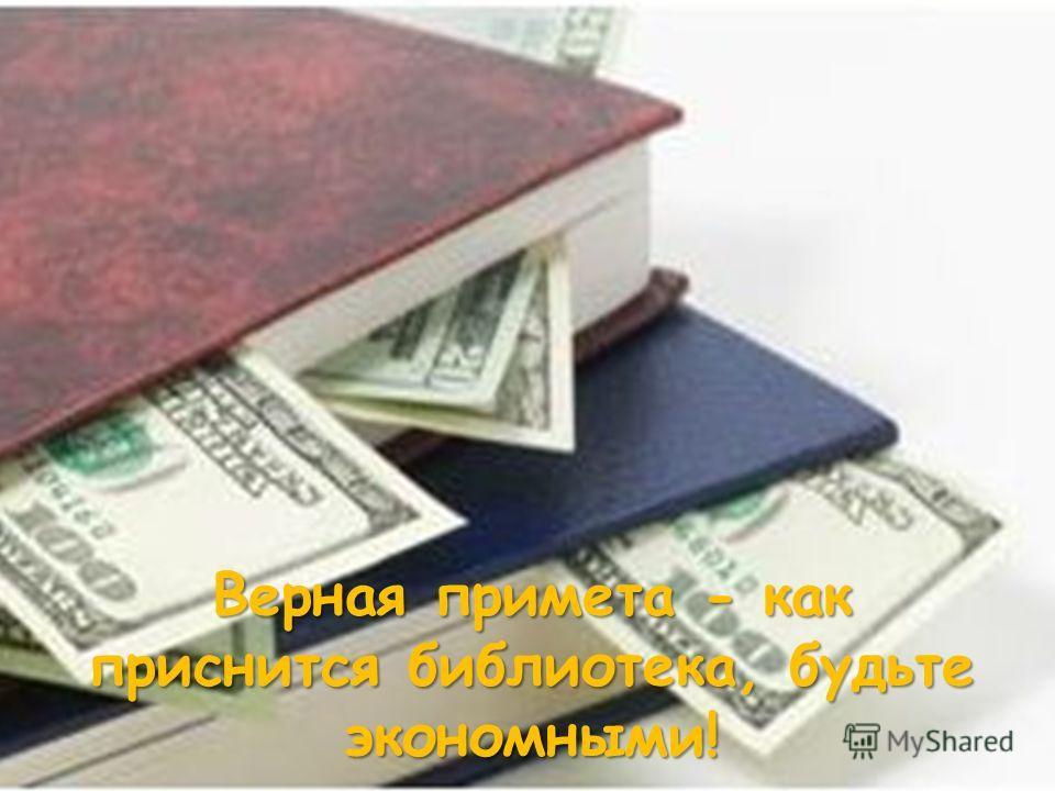 Верная примета - как приснится библиотека, будьте экономными!