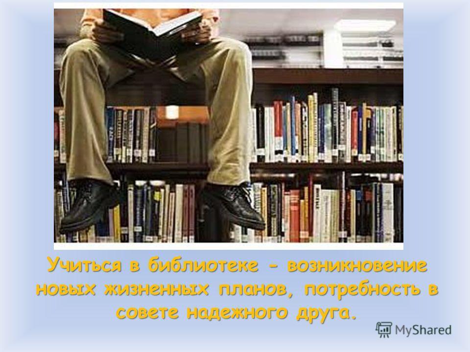 Учиться в библиотеке - возникновение новых жизненных планов, потребность в совете надежного друга.