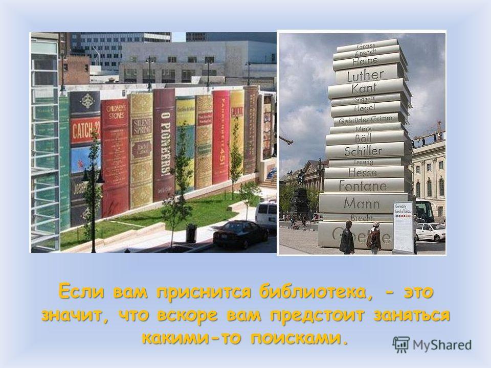 Если вам приснится библиотека, - это значит, что вскоре вам предстоит заняться какими-то поисками.