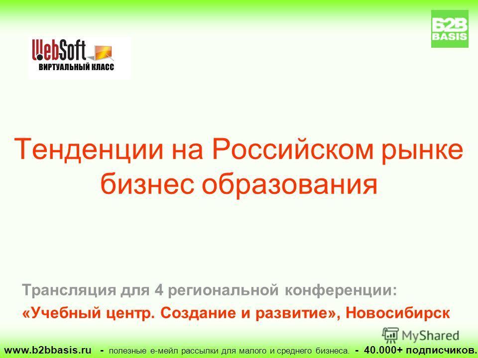 Трансляция для 4 региональной конференции: «Учебный центр. Создание и развитие», Новосибирск Тенденции на Российском рынке бизнес образования www.b2bbasis.ru - полезные е-мейл рассылки для малого и среднего бизнеса. - 40.000+ подписчиков.
