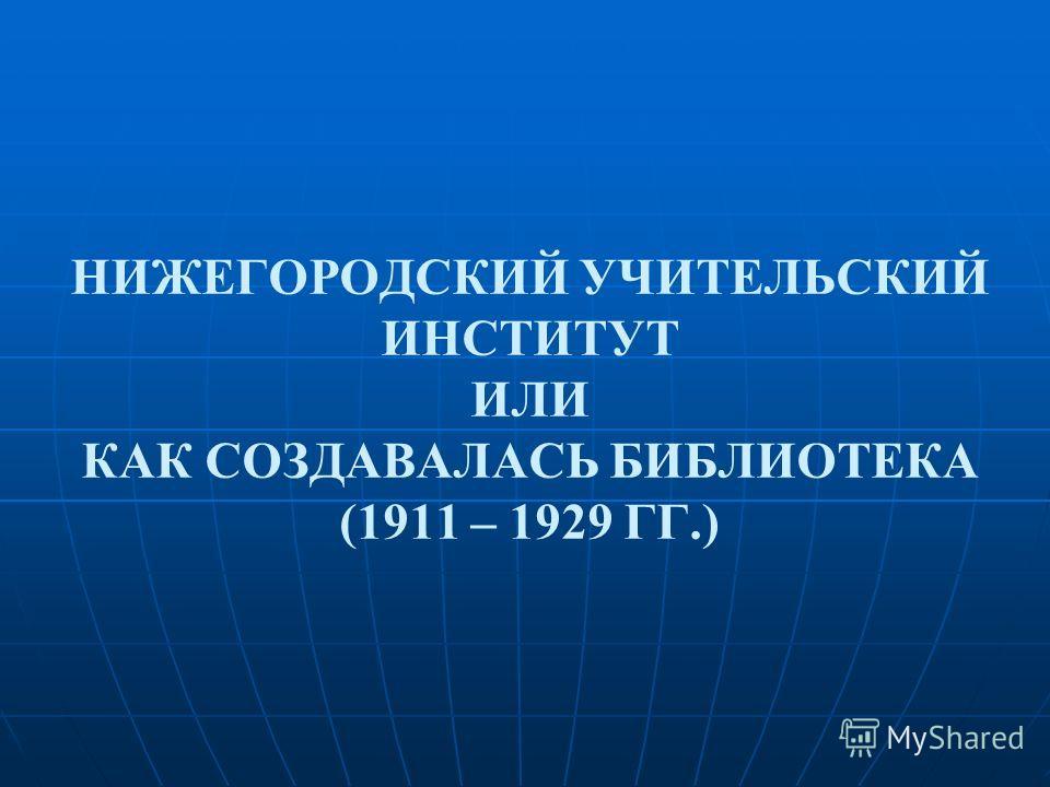 НИЖЕГОРОДСКИЙ УЧИТЕЛЬСКИЙ ИНСТИТУТ ИЛИ КАК СОЗДАВАЛАСЬ БИБЛИОТЕКА (1911 – 1929 ГГ.)