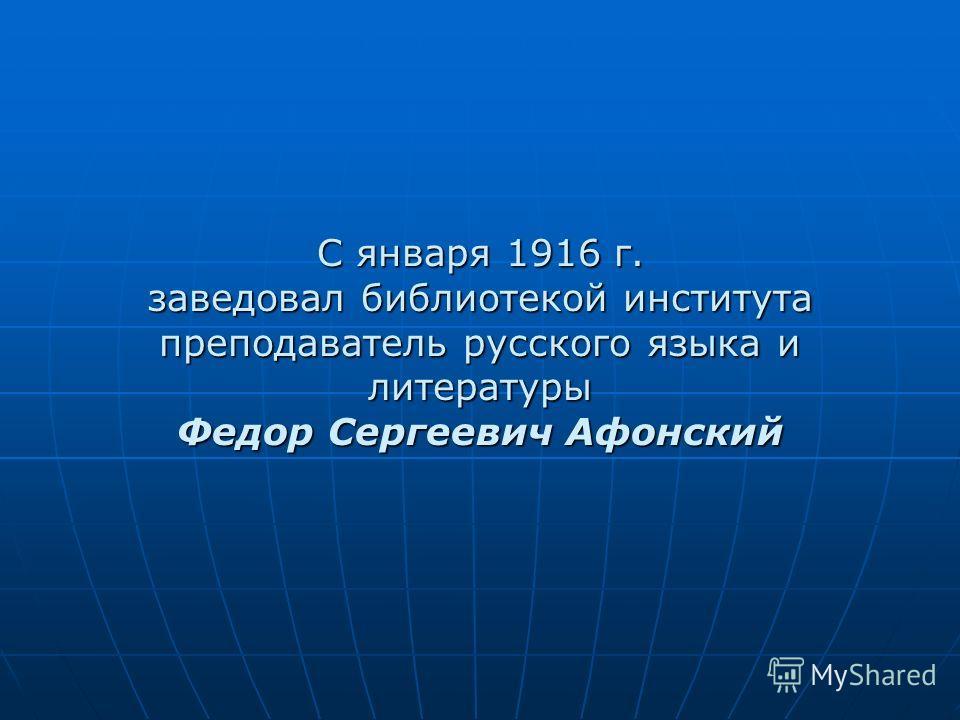 С января 1916 г. заведовал библиотекой института преподаватель русского языка и литературы Федор Сергеевич Афонский