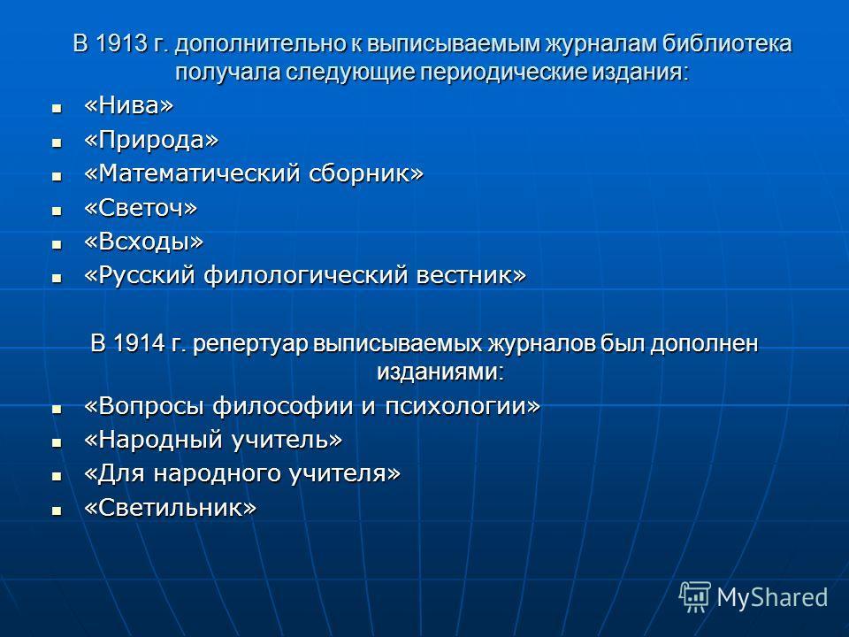 В 1913 г. дополнительно к выписываемым журналам библиотека получала следующие периодические издания: «Нива» «Нива» «Природа» «Природа» «Математический сборник» «Математический сборник» «Светоч» «Светоч» «Всходы» «Всходы» «Русский филологический вестн