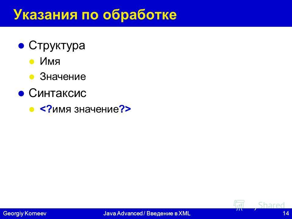 14Georgiy KorneevJava Advanced / Введение в XML Указания по обработке Структура Имя Значение Синтаксис