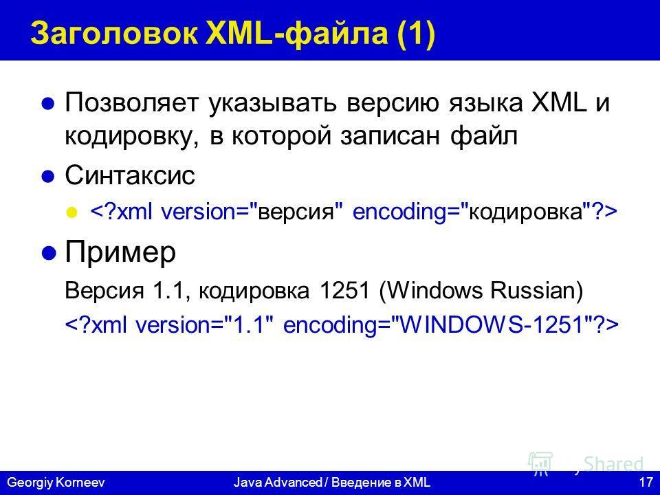 17Georgiy KorneevJava Advanced / Введение в XML Заголовок XML-файла (1) Позволяет указывать версию языка XML и кодировку, в которой записан файл Синтаксис Пример Версия 1.1, кодировка 1251 (Windows Russian)