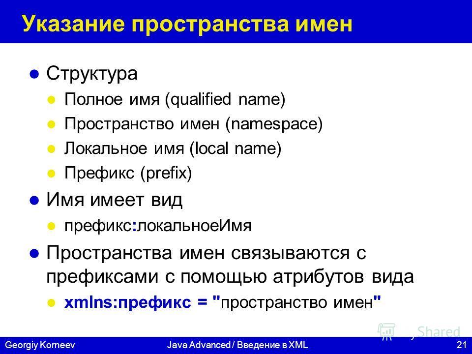 21Georgiy KorneevJava Advanced / Введение в XML Указание пространства имен Структура Полное имя (qualified name) Пространство имен (namespace) Локальное имя (local name) Префикс (prefix) Имя имеет вид префикс:локальноеИмя Пространства имен связываютс