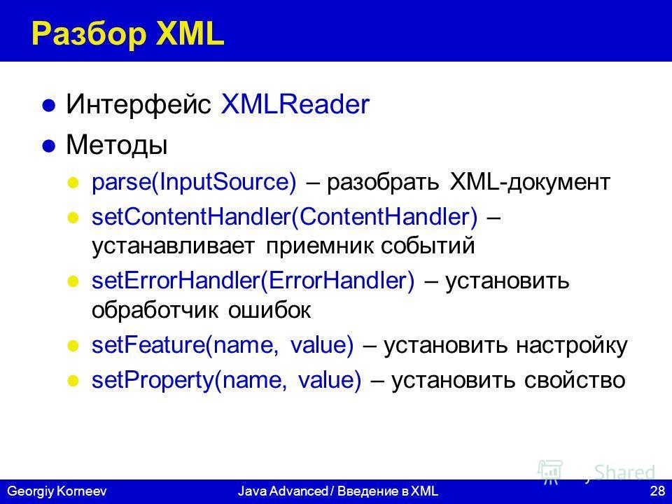 28Georgiy KorneevJava Advanced / Введение в XML Разбор XML Интерфейс XMLReader Методы parse(InputSource) – разобрать XML-документ setContentHandler(ContentHandler) – устанавливает приемник событий setErrorHandler(ErrorHandler) – установить обработчик