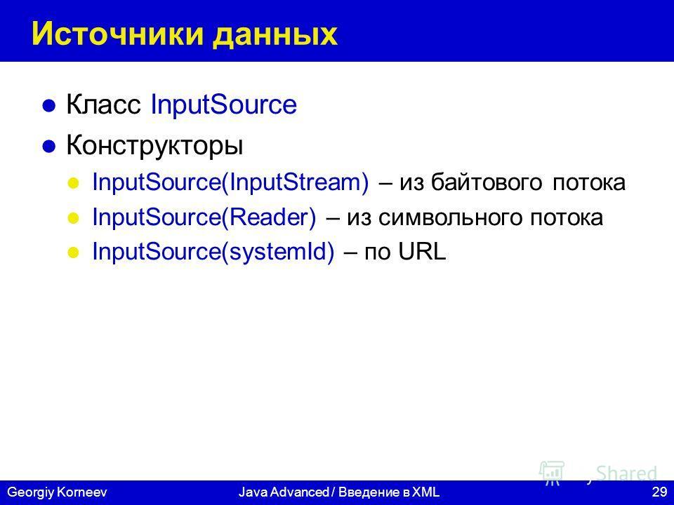 29Georgiy KorneevJava Advanced / Введение в XML Источники данных Класс InputSource Конструкторы InputSource(InputStream) – из байтового потока InputSource(Reader) – из символьного потока InputSource(systemId) – по URL