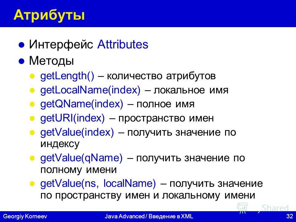32Georgiy KorneevJava Advanced / Введение в XML Атрибуты Интерфейс Attributes Методы getLength() – количество атрибутов getLocalName(index) – локальное имя getQName(index) – полное имя getURI(index) – пространство имен getValue(index) – получить знач