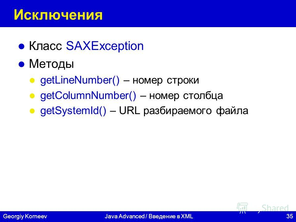 35Georgiy KorneevJava Advanced / Введение в XML Исключения Класс SAXException Методы getLineNumber() – номер строки getColumnNumber() – номер столбца getSystemId() – URL разбираемого файла