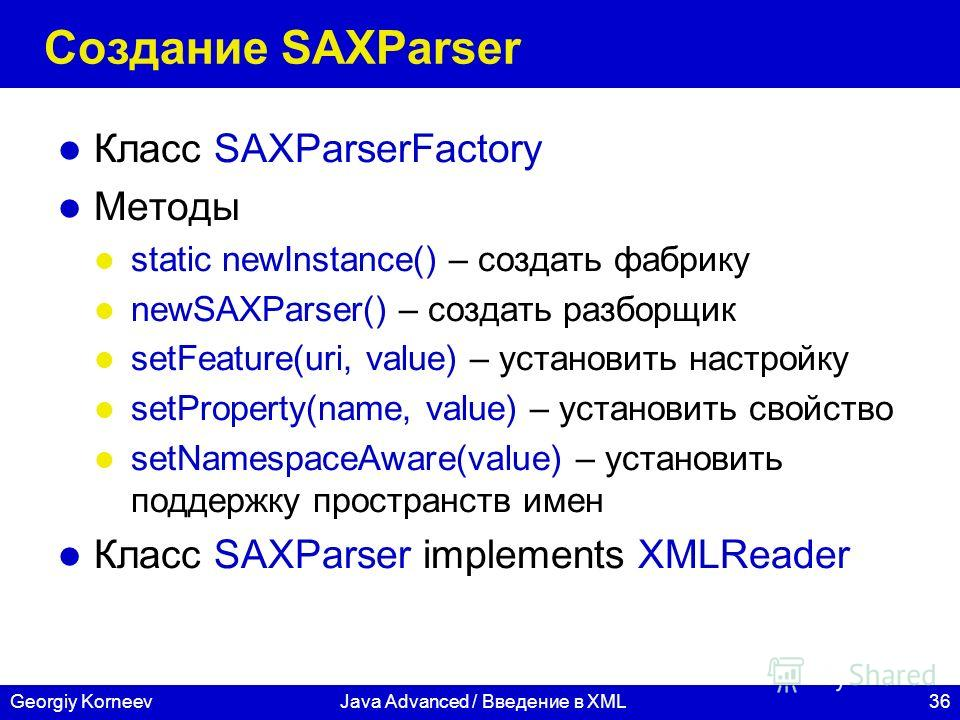 36Georgiy KorneevJava Advanced / Введение в XML Создание SAXParser Класс SAXParserFactory Методы static newInstance() – создать фабрику newSAXParser() – создать разборщик setFeature(uri, value) – установить настройку setProperty(name, value) – устано