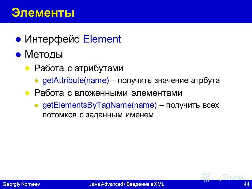 44Georgiy KorneevJava Advanced / Введение в XML Элементы Интерфейс Element Методы Работа с атрибутами getAttribute(name) – получить значение атрбута Работа с вложенными элементами getElementsByTagName(name) – получить всех потомков с заданным именем