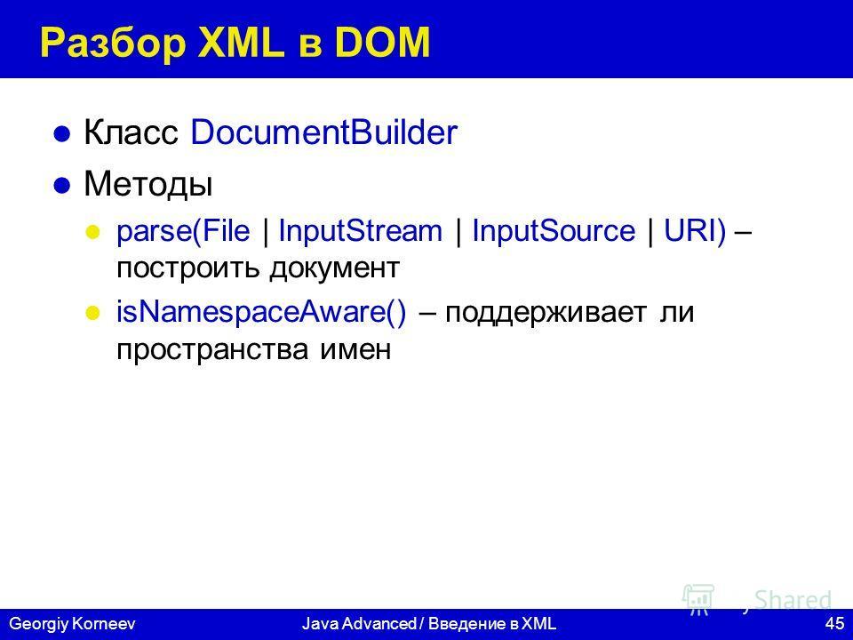 45Georgiy KorneevJava Advanced / Введение в XML Разбор XML в DOM Класс DocumentBuilder Методы parse(File | InputStream | InputSource | URI) – построить документ isNamespaceAware() – поддерживает ли пространства имен
