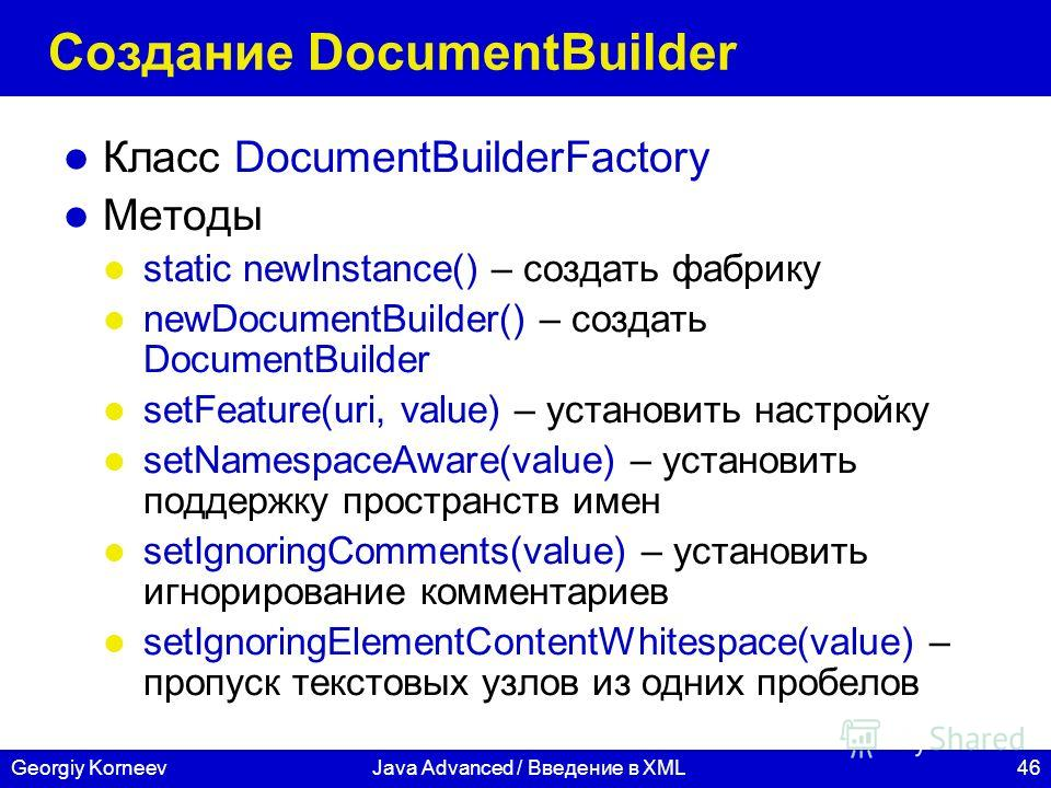 46Georgiy KorneevJava Advanced / Введение в XML Создание DocumentBuilder Класс DocumentBuilderFactory Методы static newInstance() – создать фабрику newDocumentBuilder() – создать DocumentBuilder setFeature(uri, value) – установить настройку setNamesp