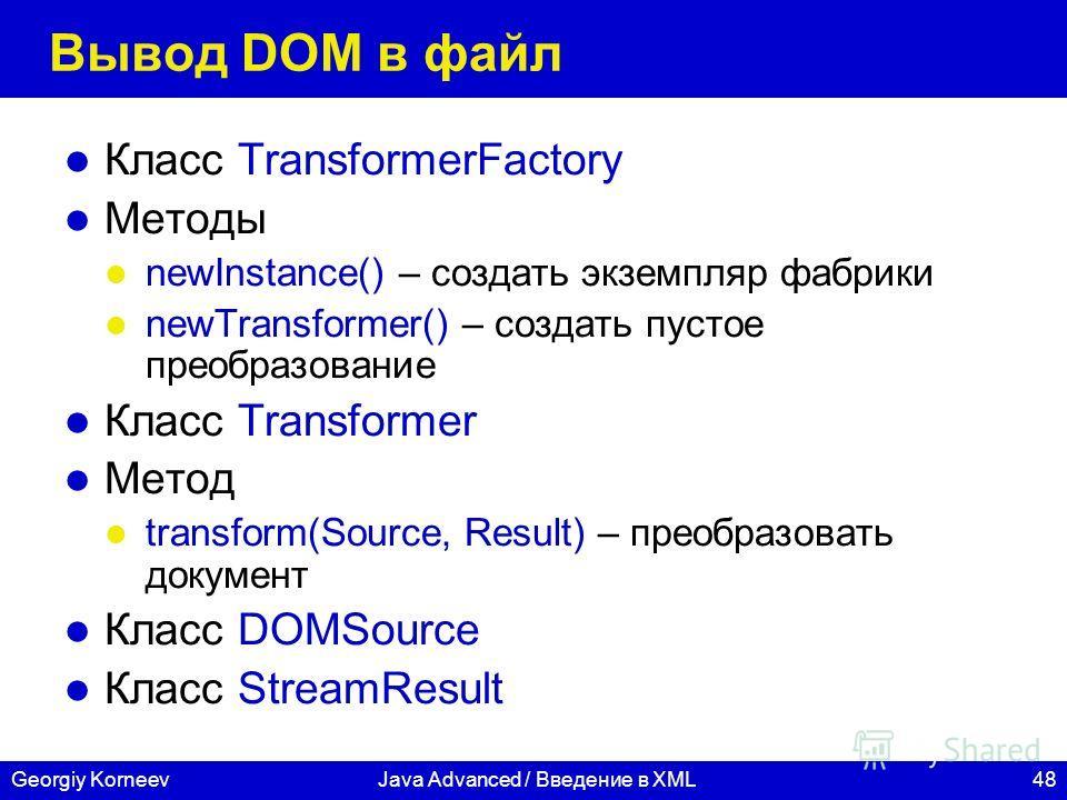 48Georgiy KorneevJava Advanced / Введение в XML Вывод DOM в файл Класс TransformerFactory Методы newInstance() – создать экземпляр фабрики newTransformer() – создать пустое преобразование Класс Transformer Метод transform(Source, Result) – преобразов