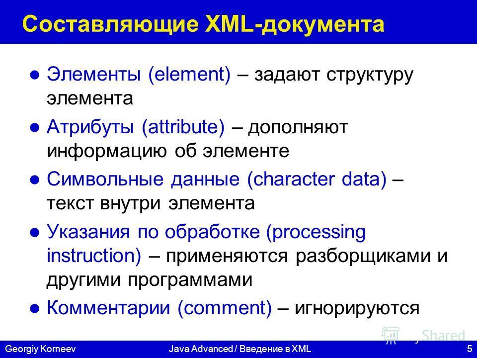 5Georgiy KorneevJava Advanced / Введение в XML Составляющие XML-документа Элементы (element) – задают структуру элемента Атрибуты (attribute) – дополняют информацию об элементе Символьные данные (character data) – текст внутри элемента Указания по об