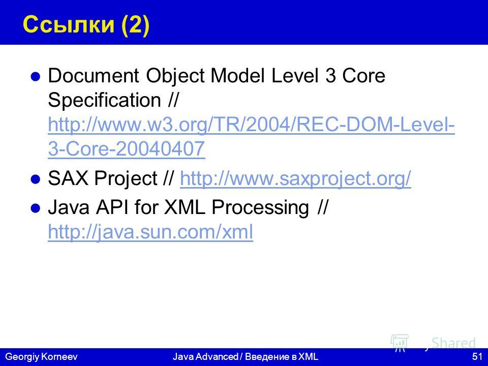 51Georgiy KorneevJava Advanced / Введение в XML Ссылки (2) Document Object Model Level 3 Core Specification // http://www.w3.org/TR/2004/REC-DOM-Level- 3-Core-20040407 http://www.w3.org/TR/2004/REC-DOM-Level- 3-Core-20040407 SAX Project // http://www