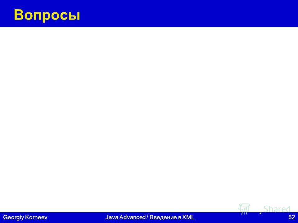 52 СПбГУ ИТМО Georgiy KorneevJava Advanced / Введение в XML Вопросы