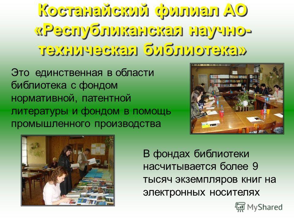 Костанайский филиал АО «Республиканская научно- техническая библиотека» Это единственная в области библиотека с фондом нормативной, патентной литературы и фондом в помощь промышленного производства В фондах библиотеки насчитывается более 9 тысяч экзе