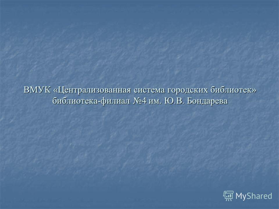 ВМУК «Централизованная система городских библиотек» библиотека-филиал 4 им. Ю.В. Бондарева