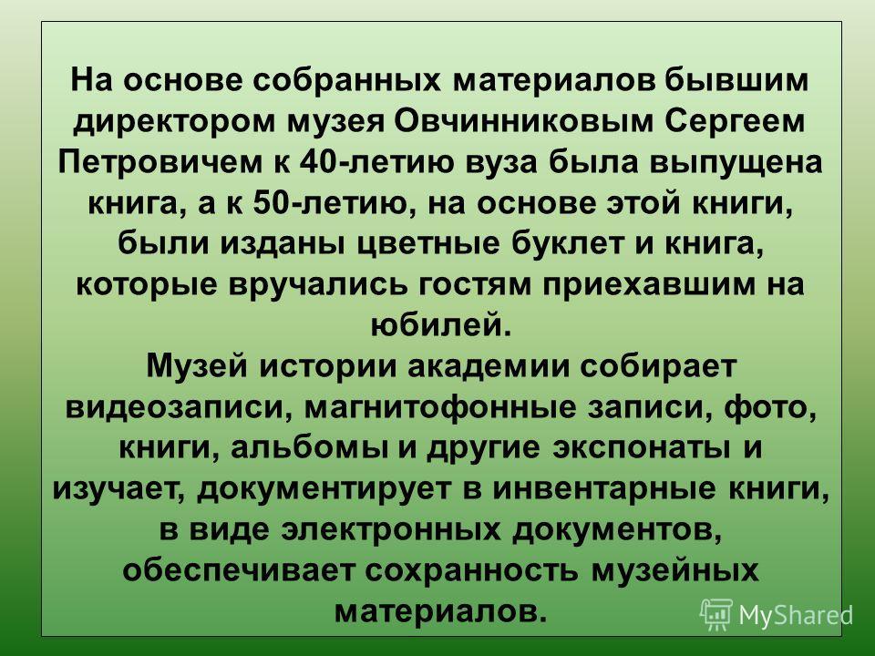 На основе собранных материалов бывшим директором музея Овчинниковым Сергеем Петровичем к 40-летию вуза была выпущена книга, а к 50-летию, на основе этой книги, были изданы цветные буклет и книга, которые вручались гостям приехавшим на юбилей. Музей и