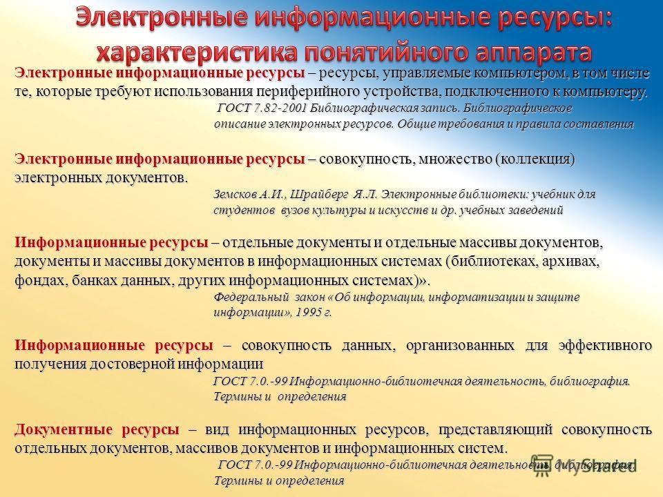 Электронные информационные ресурсы – ресурсы, управляемые компьютером, в том числе те, которые требуют использования периферийного устройства, подключенного к компьютеру. ГОСТ 7.82-2001 Библиографическая запись. Библиографическое ГОСТ 7.82-2001 Библи